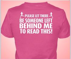 Running race humor.  T-shirt.  Please let there be someone left behind me to read this!