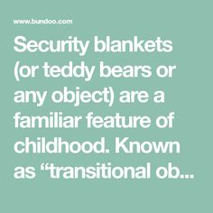 """Security blankets (or teddy bears or any object) are a familiar feature of childhood. Known as """"transitional objects,"""" these objects serve an important developmental purpose. Children rely on them to transition between the affection supplied by parents and primary caregivers and self-soothing. Transitional objects are a natural and normal part of development. Most children will …"""