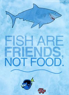 Finding Nemo. Fish Are Friends, Not Food! This is most likely why don't eat fish (besides the taste)! Wise words Bruce!