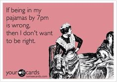 If being in my pajamas at 7pm is wrong, then I don't want to be right - funny ecards