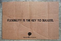 Flexibility is the key to success.
