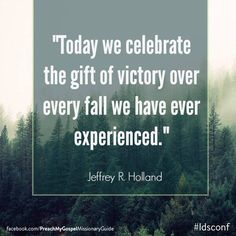 """Today we celebrate the gift of victory over every fall we have ever experienced and every sorrow we have ever known."" From Elder Holland's http://pinterest.com/pin/24066179231042235 April 2015 http://facebook.com/223271487682878 message #LDSconf #ElderHolland #Easter #ShareGoodness"