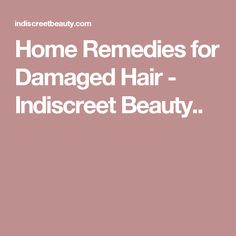 Home Remedies for Damaged Hair - Indiscreet Beauty..