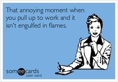That annoying moment when you pull up to work and it isn't engulfed in flames. | Workplace Ecard | someecards.com
