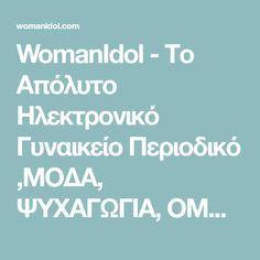 WomanIdol - Το Απόλυτο Ηλεκτρονικό Γυναικείο Περιοδικό ,ΜΟΔΑ, ΨΥΧΑΓΩΓΙΑ, ΟΜΟΡΦΙΑ, ΤΑΞΙΔΙ, ΨΥΧΟΛΟΓΙΑ, ΓΑΣΤΡΟΝΟΜΙΑ, ΟΙΚΟΝΟΜΙΑ