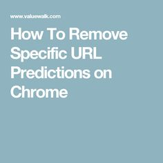 How To Remove Specific URL Predictions on Chrome