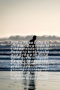 """""""Padre no se basa en un día lleva toda la vida aprender a serlo.  Padre no es el macho que grita e impone aquél que solo regaña.  Es quién respalda el que lleva en sus brazos el don de encaminar y corregir aconsejando con amor y sabiduría.  Vigilando que su hijo no desvíe sus pasos"""".  @candidman     #Frases #Candidman #DiaDelPadre #Padre #Padres"""