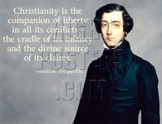 Christianity is the companion of liberty in all its conflicts - the cradle of its infancy, and the divine source of its claims. -Alexis de Tocqueville
