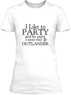 Outlander Tshirt.  I like to party and by party, I mean read and watch Outlander.