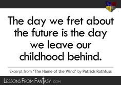 """""""The day we fret about the future is the day we leave our childhood behind"""" (From 'The Name of the Wind' by Patrick Rothfuss) 