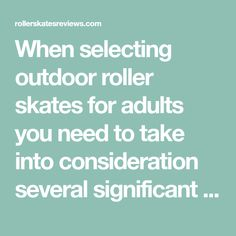 """When selecting outdoor roller skates for adults you need to take into consideration several significant factors. It is very important for you to choose roller skates of the right type. Are you a beginner? Then you need to buy rink skates. However, experienced rollers have to consider """"speed skates."""""""