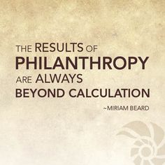 """""""The results of philanthropy are always beyond caluculation."""" (Miriam Beard) #quotes #generosity     Kickstart Your Week with articles about brainstorming, reinventing and giving: http://www.currencyofgiving.com/post/kickstart-your-week-how-to-brainstorm-reinvention-and-volunteering-for-impact/#"""