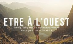 "ETRE A L'OUEST Literally ""being west"" - a daydreamer, someone who is spaced out, or not with it. 14 Perfect French Words And Phrases The English Language Should Steal"