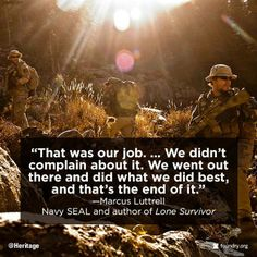 """""""That was our job. We didn't complain about it. We went out there & did what we did best, & that's the end of it."""" - Marcus Luttrell, Navy SEAL & author """"Lone Survivor"""""""