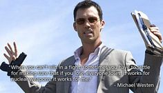 When you can't win in a fight, sometimes you have to settle for making sure that if you lose, everyone loses. It works for nuclear weapons; it works for me. - Michael Westen