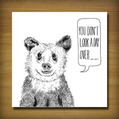 You don't look a day over...  https://www.etsy.com/listing/117719051/bear-birthday-card?ref=v1_other_2