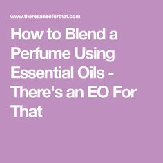 How to Blend a Perfume Using Essential Oils - There's an EO For That