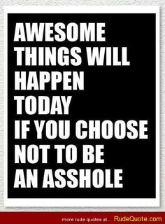 Awesome things will happen today if you choose not to be an as*hole. - http://www.rudequote.com/awesome-things-will-happen-today-if-you-choose-not-to-be-an-ashole/