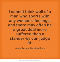 "Fanny shook her head. ""I cannot think well of a man who sports with any woman's feelings; and there may often be a great deal more suffered than a stander-by can judge of."" - Volume III - Chapter 36, Mansfield Park (Written between 1812 and 1814; Published July 1814)"