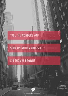 """All the wonders you seek are within yourself."" Sir Thomas Browne"