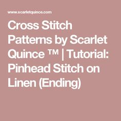 Cross Stitch Patterns by Scarlet Quince ™ | Tutorial: Pinhead Stitch on Linen (Ending)