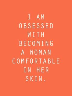 """I am obsessed with becoming a woman comfortable in her skin."""