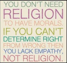 You don't need religion to have morals. If you can't determine right from wrong then you lack empathy, not religion.