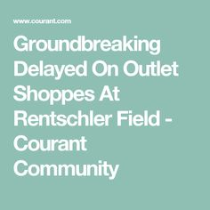 Groundbreaking Delayed On Outlet Shoppes At Rentschler Field - Courant Community
