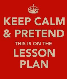 Keep calm and pretend this is on the lesson plan. :) have had some experiences that would suit this poster