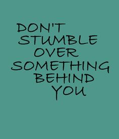 """Daily word of wisdom: """"Don't stumble over something behind you"""" #life #movingon"""