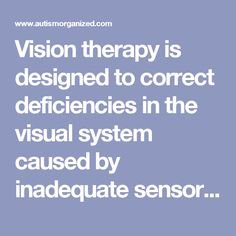 Vision therapyis designed to correct deficiencies in the visual system caused by inadequate sensory and motor development, stress, or trauma to the nervous system. Vision therapy programs allow the brain to learn how to use the eyes as a way of successfully gathering information and processing data in order to stimulate the correct reaction. The computer, because of its inherent nature, can be utilized in conjunction with activities in free space to create a successful vision therapy…