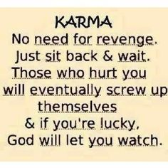 Although revenge is a delicious dish, karma is not the same thing. There are times when you are allowed to see the manifestation of karma in someone else's life - someone who has hurt you - problem I have found is that it's not all that satisfying afterall. So, I think it's just best to live your life and do as little harm as possible and just know that G*d's truth always prevails.