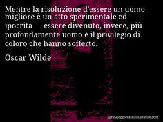 Aforisma di Oscar Wilde , Mentre la risoluzione d'essere un uomo migliore è un atto sperimentale ed ipocrita − essere divenuto, invece, più profondamente uomo è il privilegio di coloro che hanno sofferto.