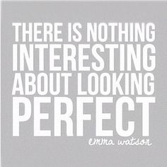 """""""There is nothing interesting about looking perfect"""" - Emma Watson."""