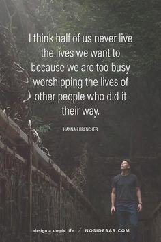 Tôi nghĩ rằng một nửa trong số chúng ta không bao giờ sống trong cuộc sống mà chúng ta muốn bởi vì chúng ta bận rộn với việc tôn thờ cuộc sống của những người khác rồi làm theo cách của họ