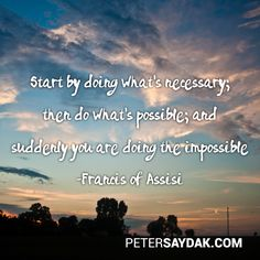 """Start by doing what's necessary; then do what's possible; suddenly you're doing the impossible."" -Francis of Assisi"