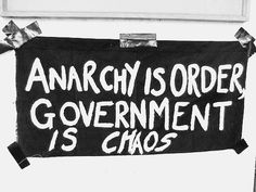 Anarchy Is Order. Government Is Chaos