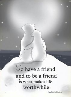 To have a friend and to be a friend is what makes life worthwhile -xx
