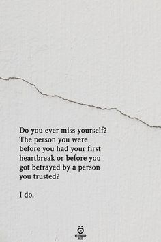 Do you ever miss yourself? The person you were before you had your first heartbreak or before you got betrayed by a person you trusted? Do You Ever Miss Yourself? The Person You Were Before You Had Your First Heartbreak Quotes Deep Feelings, Hurt Quotes, Poem Quotes, Words Quotes, Motivational Quotes, Inspirational Quotes, Life Quotes Love, Quotes To Live By, Truth Quotes Life