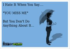 """I Hate It When You Say....    """"YOU MISS ME""""    But You Don't Do  Anything About It...        a"""