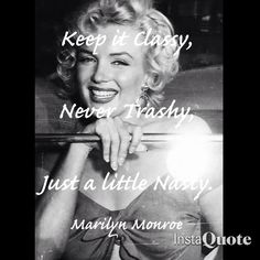 Keep it Classy, Never Trashy, Just a little Nasty  Marilyn Monroe Quote