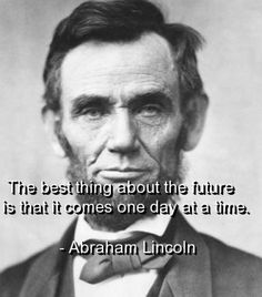The best thing about the future is that it comes one day at a time.  ~Abraham Lincoln