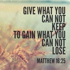 Give what you can not keep to gain what you can not lose.  Matthew 16:25