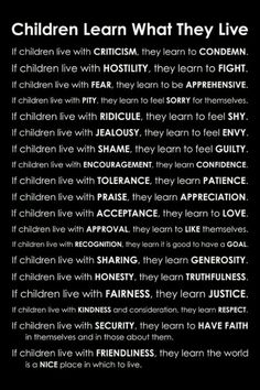 They learn what they live. My boys will grow up knowing how to appreciate others && everything they have. They will learn what love is..they will respect their elders && authority. I want the best for them && I will help them grow up to be gentlemen that follow their hearts && have successful lives.