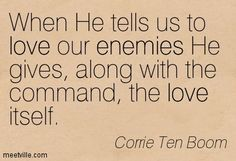 Corrie Ten Boom : When He tells us to love our enemies He gives, along with the command, the love itself. John 14:26 But the Comforter, which is the Holy Ghost, whom the Father will send in my name, he shall teach you all things, and bring all things to your remembrance, whatsoever I have said unto you.