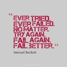 """""""Ever tried. Ever failed. No matter. Try again. Fail again. Fail better"""" Samuel Beckett"""