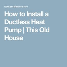 How to Install a Ductless Heat Pump | This Old House