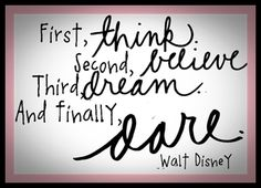 First, think. Second, believe. Third, dream and finally, dare.week 26