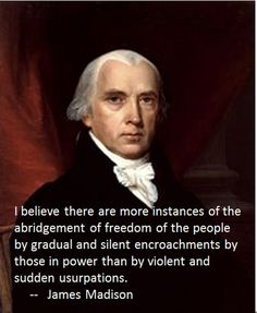 James Madison- My fellow Americans, this is what is happening right NOW! WAKE UP BEFORE IT IS TOO LATE!!!