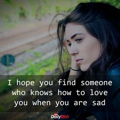 I hope you find someone who knows how to love you when you are sad